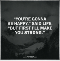 "Life, Memes, and Happy: ""YOU'RE GONNA  BE HAPPY,"" SAID LIFE,  ""BUT FIRST ILL MAKE  YOU STRONG.""  www.PRINCEEA.coM Lessons in life are often disguised as hardships. Motivation Inspire Positive Greatness PrinceEa Gratefulness Liveinthemoment"