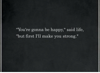 "Life, Happy, and Strong: ""You're gonna be happy,"" said life,  ""but first I'll make you strong."""