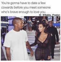 Straight Facts 💯💯💯 SWYD and Follow @babby_preston_featuresmeme for quotes and memes 💖: You're gonna have to date a few  cowards before you meet someone  who's brave enough to love you  IG @Babby Preston Straight Facts 💯💯💯 SWYD and Follow @babby_preston_featuresmeme for quotes and memes 💖