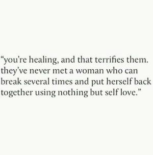 "self love: ""you're healing, and that terrifies them.  they've never met a woman who can  break several times and put herself back  together using nothing but self love."""
