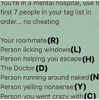 Memes, Roommate, and 🤖: You're in a mental hospital, use t  first 7 people in your tag list in  order... no cheating  Your roommate(R)  Person licking windows(L)  Person helping you escape(H)  The Doctor (D)  Person running around naked (N  Person yelling nonsense (Y  Person you went crazy with (C) These are always fun.