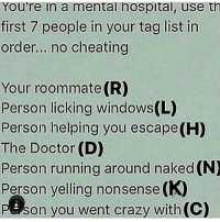 Memes, Roommate, and Nonsense: You're in a mental hospital, use th  first 7 people in your tag list in  order... no cheating  Your roommate (R)  Person licking windows(L)  Person helping you escape(H  The Doctor (D)  Person running around naked (N)  Person yelling nonsense (K)  P Son you went crazy with(C)