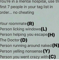 Memes, Roommate, and Nonsense: You're in a mental hospital, use th  first 7 people in your tag list in  order... no cheating  Your roommate (R)  Person licking Windows  Person helping you escape (H)  The Doctor (D)  Person running around naked (N)  Person yelling nonsense (Y)  Person you went crazy with(C) Credit tagged