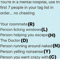 Memes, Roommate, and 🤖: You're in a mental hospital, use th  first 7 people in your tag list in  order... no cheating  Your roommate (R)  Person licking windows(L)  Person helping you escape(H)  The Doctor (D)  Person running around naked (N)  Person yelling nonsense (Y)  Person you went crazy with (C) And I'm tagging @fandoms_andsuch because we have a joke about monogrammed straitjackets😂🖤