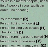 Memes, Roommate, and 🤖: You're in a mental hospital, use th  first 7 people in your tag list in  order... no cheating  Your roommate (R)  Person licking windows(L)  Person helping you escape(H)  The Doctor (D)  Person running around naked (N  Person yelling nonsense (Y)  Person went crazy with (C) Wtf