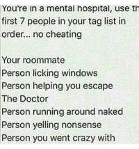 Memes, 🤖, and The Doctors: You're in a mental hospital, use th  first 7 people in your tag list in  order... no cheating  Your roommate  Person licking windows  Person helping you escape  The Doctor  Person running around naked  Person yelling nonsense  Person you went crazy with