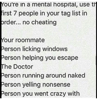 Memes, Roommate, and 🤖: You're in a mental hospital, use th  irst 7 people in your taglist in  prder... no cheating  Your roommate  Person licking windows  Person helping you escape  The Doctor  Person running around naked  Person yelling nonsense  Person you went crazy with What even is my tag list.