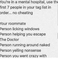 Memes, Roommate, and Nonsense: You're in a mental hospital, use the  first 7 people in your tag list in  order... no cheating  Your roommate  Person licking windows  Person helping you escape  The Doctor  Person running around naked  Person yelling nonsense  Person you went crazy with Well ok