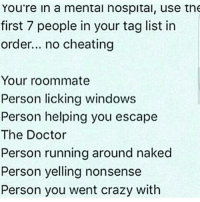 Memes, Roommate, and 🤖: You're in a mental hospital, use the  first 7 people in your tag list in  order... no cheating  Your roommate  Person licking windows  Person helping you escape  The Doctor  Person running around naked  Person yelling nonsense  Person you went crazy with