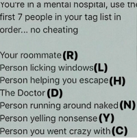 Memes, Roommate, and 🤖: You're in a mental hospital, use the  first 7 people in your tag list in  order... no cheating  Your roommate (R)  Person licking windows(L)  Person helping you escape(H)  The Doctor (D)  Person running around naked (N)  Person yelling nonsense (Y)  Person you went crazy with (C) ...