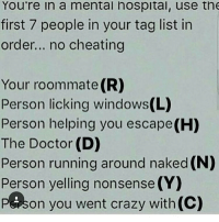 Memes, Roommate, and Nonsense: You're in a mental hospital, use the  first 7 people in your tag list in  order... no cheating  Your roommate (R)  Person licking windows(L)  Person helping you escape (H)  The Doctor (D)  Person running around naked (N)  Person yelling nonsense (Y  PE son you went crazy with(C) I don't know most of these accounts but hey you have been tagged 😆😊 ~Brittney