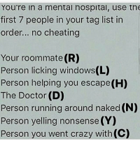 Memes, Roommate, and 🤖: You're in a mental hospital, use the  first 7 people in your tag list in  order... no cheating  Your roommate (R)  Person licking windows(L)  Person helping you escape(H)  The Doctor (D)  Person running around naked (N)  Person yelling nonsense (Y)  Person you went crazy with (C) accurate