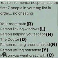 Memes, Roommate, and 🤖: You're in a mental hospital, use the  first 7 people in your tag list in  order... no cheating  Your roommate(R)  Person licking windows(L)  Person helping you escape(H)  The Doctor (D)  Person running around naked (N)  Person yelling nonsense (Y)  on you went crazy with(c)