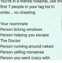 Cheating, Crazy, and Doctor: You're in a mental hospital, use the  first 7 people in your tag list in  order... no cheating  Your roommate  Person licking windows  Person helping you escape  The Doctor  Person running around naked  Person yelling nonsense  Person you went crazy with Doing this for fun. 😂😂😂 damn!