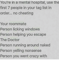 Anime, Cheating, and Crazy: You're in a mental hospital, use the  first 7 people in your tag list in  order... no cheating  Your roommate  Person licking windows  Person helping you escape  The Doctor  Person running around naked  Person yelling nonsense  Person you went crazy with Rp @anime.animal.art