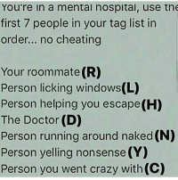 Memes, Roommate, and Bishes: You're in a mental nospital, use the  first 7 people in your tag list in  order... no cheating  Your roommate (R)  Person licking windows(L)  Person helping you escape(H)  The Doctor (D)  Person running around naked(N)  Person yelling nonsense (YO  Person you went crazy with (C) BISH HOW (I'm pretty sure @my_life_is_weird11 would be licking the windows...)