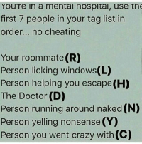 Memes, Roommate, and Nonsense: You're in a mental nospital, use tne  first 7 people in your tag list in  order... no cheating  Your roommate (R)  Person licking windows(L)  Person helping you escape(H)  The Doctor (D)  Person running around naked (N)  Person yelling nonsense (Y)  Person you went crazy with (C)