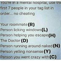 Memes, Roommate, and 🤖: Youre in a mental nospital, use tne  first 7 people in your tag list in  order... no cheating  Your roommate (R)  Person licking windows(L)  Person helping you escape(H)  The Doctor (D)  Person running around naked (N)  Person yelling nonsense (Y)  Person you went crazy with(C) Hm