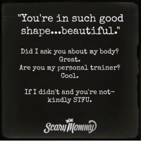 "Beautiful, Dank, and Stfu: ""You're in such good  shape...beautiful.""  I1  Did I ask you about my body?  Great.  Are you my personal trainer?  Cool.  If I didn't and you're not  kindly STFU. STFU."