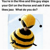 Ask, Jazz, and Hive: You're in the Hive and this guy slaps  your Girl on the thorax and ask if she  likes jazz. What do you do?