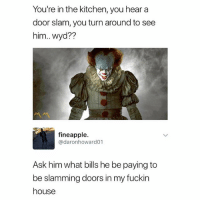 Memes, Wyd, and House: You're in the kitchen, you hear a  door slam, you turn around to see  him.. wyd??  fineapple.  @daronhoward01  Ask him what bills he be paying to  be slamming doors in my fuckin  house Follow @StorchLabs if you like to smoke 💨