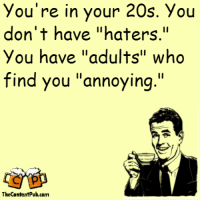 "haters: you're in your 20s. You  don't have ""haters.""  you have ""adults"" who  find you ""annoying.""  The ContentPub.com"