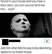 "Memes, Wyd, and House: You're  in  your  house  and  you  hear  a  door slam, you turn around and see  him... wyd?  Ask him what bills he pay to be slamming  doors in my fuckin house <p>Tap to enlarge your universe. via /r/memes <a href=""http://ift.tt/2sR5LXa"">http://ift.tt/2sR5LXa</a></p>"