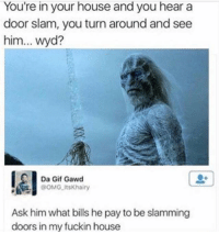 Gif, Omg, and Wyd: You're in your house and you hear a  door slam, you turn around and see  him... wyd?  0+  Da Gif Gawd  OMG ItsKhairy  Ask him what bills he pay to be slamming  doors in my fuckin house