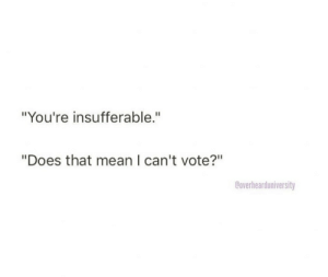 """Cant Vote: """"You're insufferable.""""  """"Does that mean I can't vote?""""  Coverhearduniversity"""