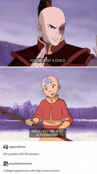 College, Funny, and School: YOU'RE JUST A CHILD  WELL, YOURE JUST  A TEENAGER  sageandbone  8th graders with 6th graders  艷ǐwouldntshowmom  College sophomores with high school seniors I miss Aang