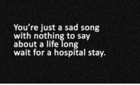 Life, Hospital, and Sad: You're just a sad song  with nothing to say  about a life long  wait for a hospital stay.