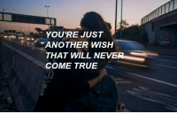 True, Another, and Will: YOU'RE JUST  ANOTHER WISH  THAT WILL NEVE  COME TRUE