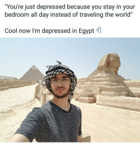 """Cool, World, and Egypt: """"You're just depressed because you stay in your  bedroom all day instead of traveling the world""""  Cool now I'm depressed in Egypt"""