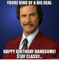 Youre kind of a big deal: YOURE KIND OF A BIG DEAL  HAPPY BIRTHDAY HANDSOME!  STAY CLASSY  meme togo.com Youre kind of a big deal