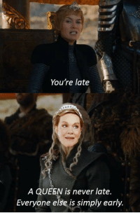 What Daenerys actually said 😂 https://t.co/ILAXCuKJ5d: You're late  A QUEEN is never late  Everyone else is simply early What Daenerys actually said 😂 https://t.co/ILAXCuKJ5d