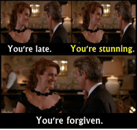 - Pretty Woman 1990  Happy Birthday Julia Roberts!: You're late.  You're stunning.  You're forgiven. - Pretty Woman 1990  Happy Birthday Julia Roberts!
