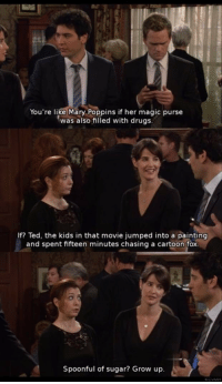 #HIMYM https://t.co/erTbUUKcoa: You're like Mary Poppins if her magic purse  was also filled with drugs  If? Ted, the kids in that movie jumped into a painting  and spent fifteen minutes chasing a cartoon fox  Spoonful of sugar? Grow up. #HIMYM https://t.co/erTbUUKcoa