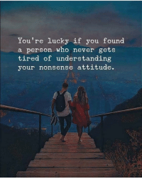 Memes, Attitude, and Never: You're lucky if you found  a person who never gets  tired of understanding  your nonsense attitude.