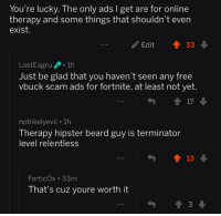 Beard, Hipster, and Free: You're lucky. The only ads I get are for online  therapy and some things that shouldn't ever  exist.  ..  Edit33  LostEagru 1h  Just be glad that you haven't seen any free  vbuck scam ads for fortnite, at least not yet.  17  notlikelyevil 1h  Therapy hipster beard guy is terminator  level relentless  FarticOx 33m  That's cuz youre worth it
