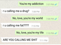 """7/11, Beautiful, and Life: You're my addiction 7:07 PM  r u calling me a drug?  7:08 PM  No, love, you're my world 708 PM  r u calling me fat????  7:10 PM  No, love, you're my life 7:10 PM  ARE YOU CALLING ME SHIT 7:11 PM <p>Beautiful via /r/memes <a href=""""http://ift.tt/2yd2dOl"""">http://ift.tt/2yd2dOl</a></p>"""