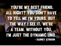 Barney 😘: YOU'RE MY BEST FRIEND.  ALL RIGHT? YOU DON'T HAVE  TO TELL ME I'M YOURS. BUT  THE WAY I SEE IT WERE  A TEAM. WITHOUT YOU,  IM JUST THE DYNAMIC UNO  BARNEY STINSON Barney 😘