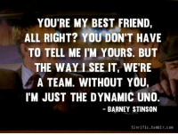 #HIMYM https://t.co/5Mx3lriMnY: YOU'RE MY BEST FRIEND,  ALL RIGHT? YOU DON'T HAVE  TO TELL ME I'M YOURS. BUT  THE WAY I SEE IT WE'RE  A TEAM. WITHOUT YOU  IM JUST THE DYNAMIC UNO  BARNEY STINSON  tinrific.tumblr.com #HIMYM https://t.co/5Mx3lriMnY