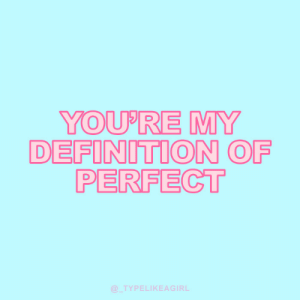 Youre My: YOU'RE MY  DEFINITION OF  PERFECT  @TYPELIKEAGIRL