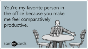 The Office, Office, and Someecards: You're my favorite person in  the office because you make  me feel comparatively  productive.  someecards 20 Ways To Tell Your Coworkers Exactly How You Feel About Them ...