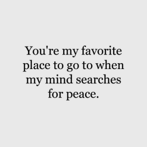 Searches: You're my favorite  place to go to when  my mind searches  for peace