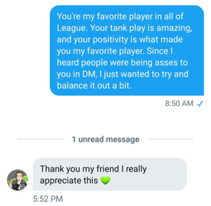 sartreow:  I'VE BEEN BLESSED. Muma actually replied. This is the highlight of my life.  Nine months later and still the best moment of my life: You're my favorite player in all of  League. Your tank play is amazing,  and your positivity is what made  you my favorite player. Since  heard people were being asses to  you in DM, I just wanted to try and  balance it out a bit  8:50 AM  1 unread message  Thank you my friend I really  appreciate this  5:52 PM sartreow:  I'VE BEEN BLESSED. Muma actually replied. This is the highlight of my life.  Nine months later and still the best moment of my life