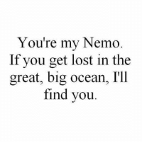 Ill Find You: You're my Nemo  If you get lost in the  great, big ocean, I'll  find you.