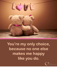 The only thing you can never have too much of is love.  Take a moment to look at these beautiful love quotes and make your loved one feel so special. ➡ http://www.symbols-n-emoticons.com/p/love-quotes.html: You're my only choice,  because no one else  makes me happy  like you do The only thing you can never have too much of is love.  Take a moment to look at these beautiful love quotes and make your loved one feel so special. ➡ http://www.symbols-n-emoticons.com/p/love-quotes.html