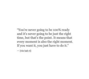 "Never Going: ""You're never going to be 100% ready  and it's never going to be just the right  time, but that's the point. It means that  every moment is also the right moment.  If you want it, you just have to do it.""  (via kat-ri)"