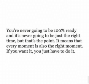 Time, Never, and Means: You're never going to be 100% ready  and it's never going to be just the right  time, but that's the point. It means that  every moment is also the right moment.  If you want it, you just have to do it.